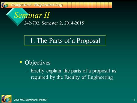 242-702. Seminar II: Parts/1 1 Seminar II Objectives – –briefly explain the parts of a proposal as required by the Faculty of Engineering 242-702, Semester.