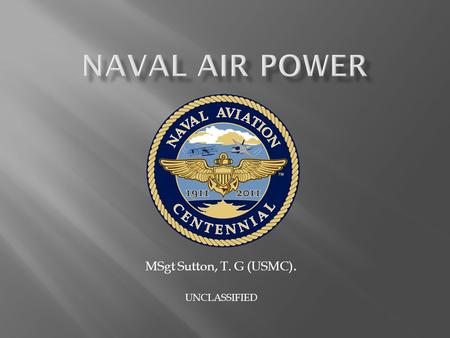 MSgt Sutton, T. G (USMC). UNCLASSIFIED.  First Controlled Flight  Birth of Naval Aviation  Significant Conflicts  Naval Aviation Areas of Support.