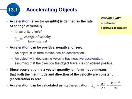 Acceleration (a vector quantity) is defined as the rate of change of velocity. It has units of m/s 2 Acceleration can be positive, negative, or zero. An.