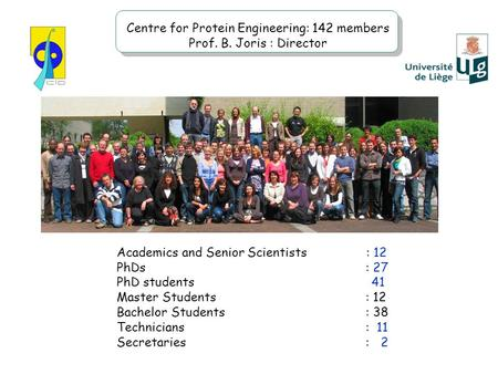 Centre for Protein Engineering: 142 members Prof. B. Joris : Director Academics and Senior Scientists : 12 PhDs: 27 PhD students 41 Master Students : 12.