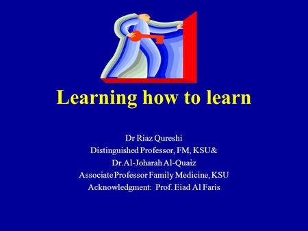 Learning how to learn Dr Riaz Qureshi Distinguished Professor, FM, KSU& Dr.Al-Joharah Al-Quaiz Associate Professor Family Medicine, KSU Acknowledgment: