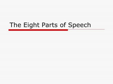 The Eight Parts of Speech 1.NounNoun 2.PronounPronoun 3.AdjectiveAdjective 4.VerbVerb 5.AdverbAdverb 6.ConjunctionConjunction 7.PrepositionPreposition.
