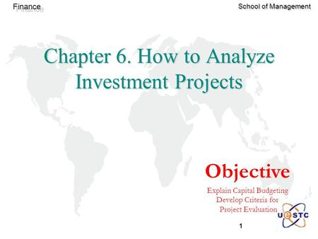 1 Finance School of Management Objective Explain Capital Budgeting Develop Criteria for Project Evaluation Chapter 6. How to Analyze Investment Projects.