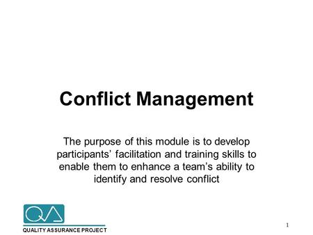 QUALITY ASSURANCE PROJECT Conflict Management The purpose of this module is to develop participants' facilitation and training skills to enable them to.