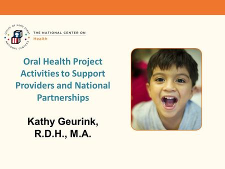 Oral Health Project Activities to Support Providers and National Partnerships Kathy Geurink, R.D.H., M.A.