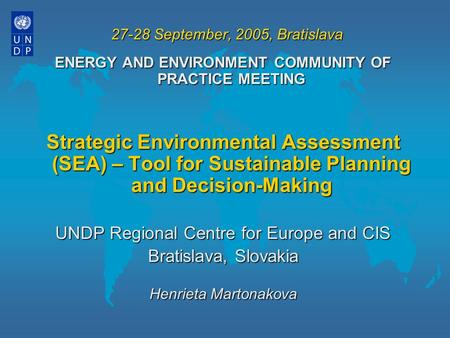 27-28 September, 2005, Bratislava ENERGY AND ENVIRONMENT COMMUNITY OF PRACTICE MEETING Strategic Environmental Assessment (SEA) – Tool for Sustainable.