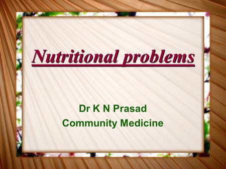 Nutritional problems Dr K N Prasad Community Medicine.