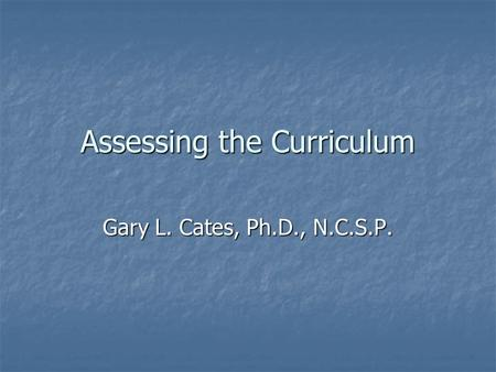 Assessing the Curriculum Gary L. Cates, Ph.D., N.C.S.P.