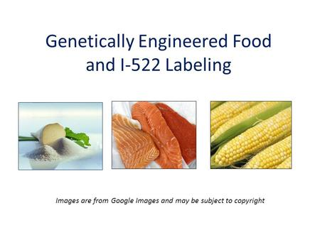 Genetically Engineered Food and I-522 Labeling Images are from Google Images and may be subject to copyright.