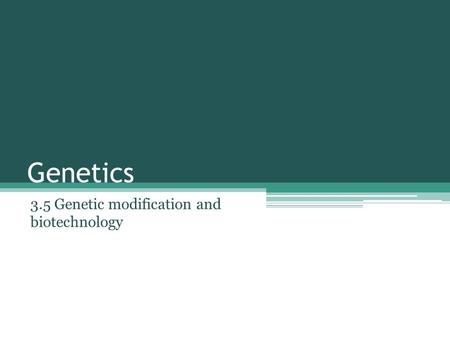 Genetics 3.5 Genetic modification and biotechnology.