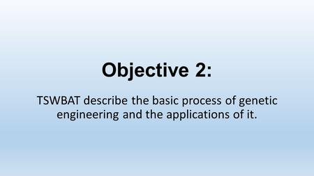 Objective 2: TSWBAT describe the basic process of genetic engineering and the applications of it.