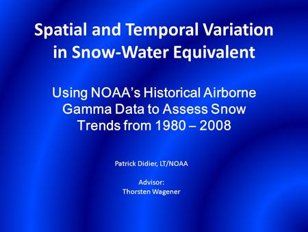 Spatial and Temporal Variation in Snow-Water Equivalent Using NOAA's Historical Airborne Gamma Data to Assess Snow Trends from 1980 – 2008 Patrick Didier,