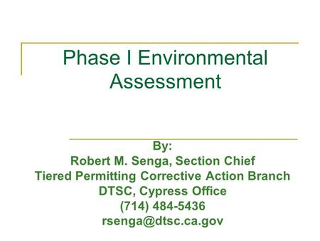 Phase I Environmental Assessment By: Robert M. Senga, Section Chief Tiered Permitting Corrective Action Branch DTSC, Cypress Office (714) 484-5436