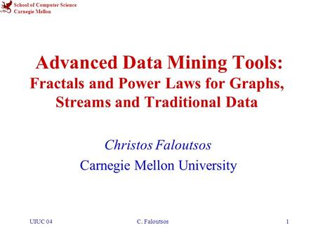 School of Computer Science Carnegie Mellon UIUC 04C. Faloutsos1 Advanced Data Mining Tools: Fractals and Power Laws for Graphs, Streams and Traditional.