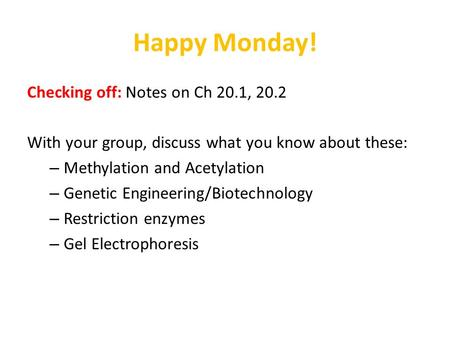 Happy Monday! Checking off: Notes on Ch 20.1, 20.2 With your group, discuss what you know about these: – Methylation and Acetylation – Genetic Engineering/Biotechnology.