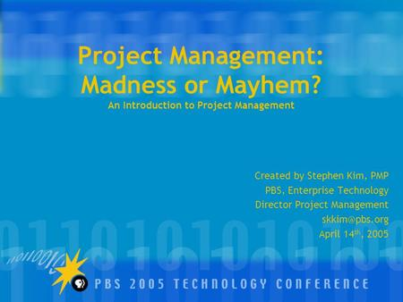 Project Management: Madness or Mayhem? An Introduction to Project Management Created by Stephen Kim, PMP PBS, Enterprise Technology Director Project Management.