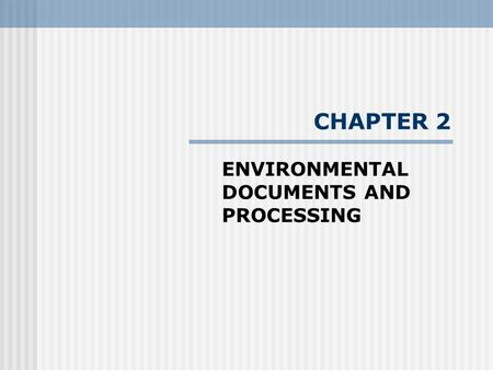 CHAPTER 2 ENVIRONMENTAL DOCUMENTS AND PROCESSING.