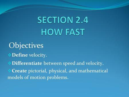 Objectives  Define velocity.  Differentiate between speed and velocity.  Create pictorial, physical, and mathematical models of motion problems.
