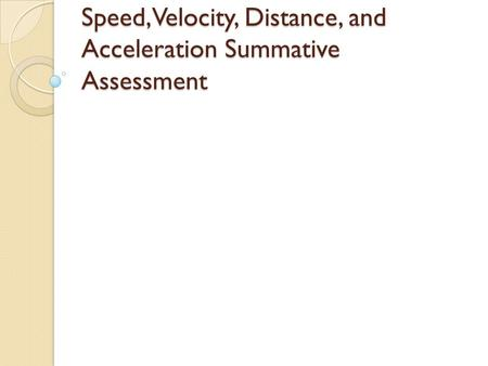 Speed, Velocity, Distance, and Acceleration Summative Assessment