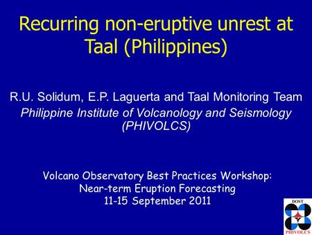 Recurring non-eruptive unrest at Taal (Philippines) R.U. Solidum, E.P. Laguerta and Taal Monitoring Team Philippine Institute of Volcanology and Seismology.