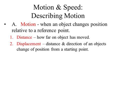 Motion & Speed: Describing Motion A. Motion - when an object changes position relative to a reference point. 1.Distance – how far on object has moved.