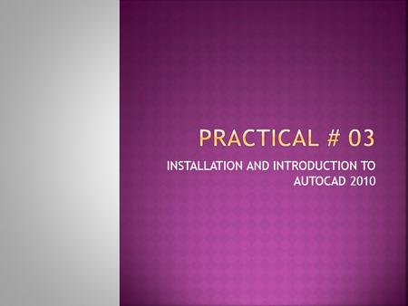 INSTALLATION AND INTRODUCTION TO AUTOCAD 2010.  To Understand Installation Steps  To Understand AutoCAD 2010.