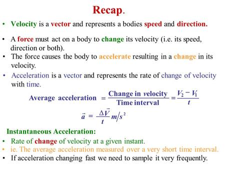 Recap. Velocity is a vector and represents a bodies speed and direction. Rate of change of velocity at a given instant. t 1 VV intervalTime velocityinChange.
