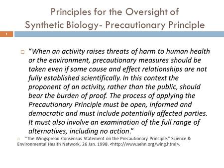 "Principles for the Oversight of Synthetic Biology- Precautionary Principle 1  ""When an activity raises threats of harm to human health or the environment,"