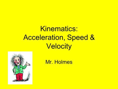 Kinematics: Acceleration, Speed & Velocity Mr. Holmes.