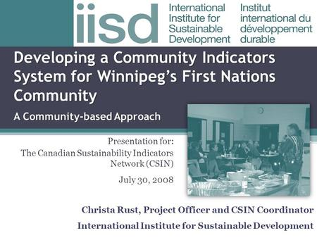 Developing a Community Indicators System for Winnipeg's First Nations Community. A Community-based Approach Presentation for: The Canadian Sustainability.