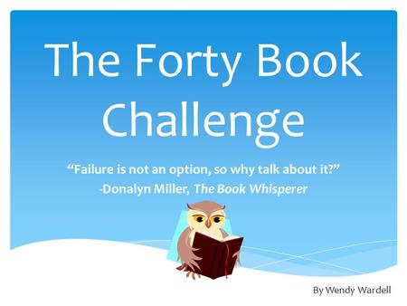 "The Forty Book Challenge ""Failure is not an option, so why talk about it?"" -Donalyn Miller, The Book Whisperer By Wendy Wardell."