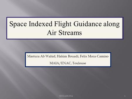 Space Indexed Flight Guidance along Air Streams Mastura Ab Wahid, Hakim Bouadi, Felix Mora-Camino MAIA/ENAC, Toulouse SITRAER20141.
