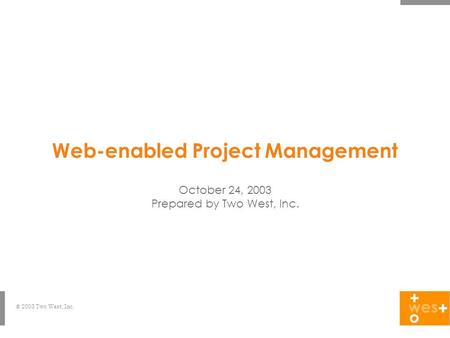 © 2003 Two West, Inc. Web-enabled Project Management October 24, 2003 Prepared by Two West, Inc.
