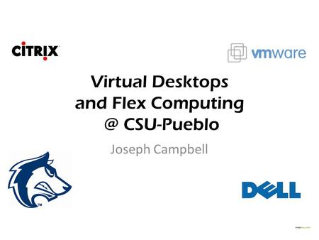 Virtual Desktops and Flex CSU-Pueblo Joseph Campbell.