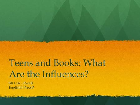 Teens and Books: What Are the Influences? SB 1.16 – Part II English I PreAP.