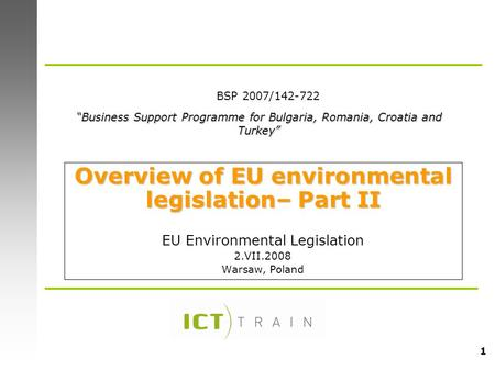 "1 Overview of EU environmental legislation– Part II EU Environmental Legislation 2.VII.2008 Warsaw, Poland ""Business Support Programme for Bulgaria, Romania,"