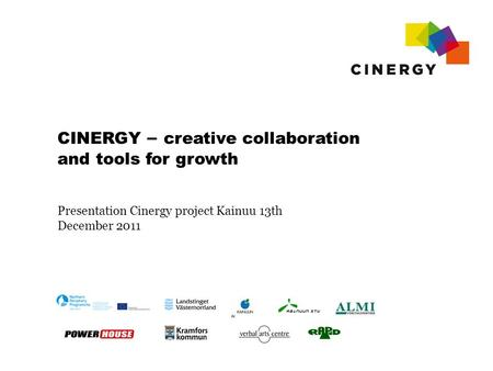 CINERGY – creative collaboration and tools for growth Presentation Cinergy project Kainuu 13th December 2011.