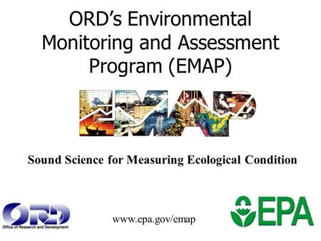 ORD's Environmental Monitoring and Assessment Program (EMAP) Sound Science for Measuring Ecological Condition www.epa.gov/emap.