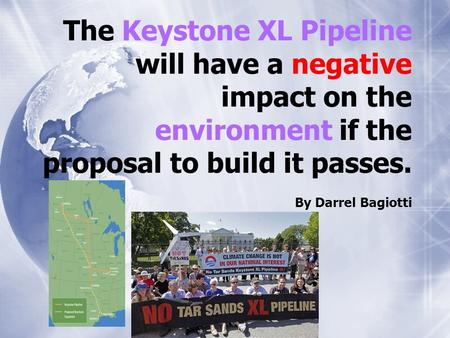 The Keystone XL Pipeline will have a negative impact on the environment if the proposal to build it passes. By Darrel Bagiotti.