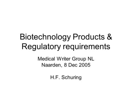 Biotechnology Products & Regulatory requirements Medical Writer Group NL Naarden, 8 Dec 2005 H.F. Schuring.
