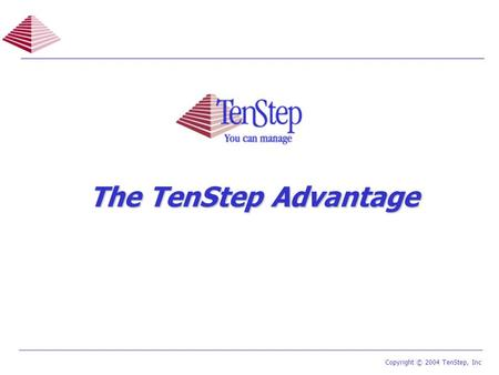 1 TenStep Project Management Process ™ Copyright © 2004 TenStep, Inc The TenStep Advantage.