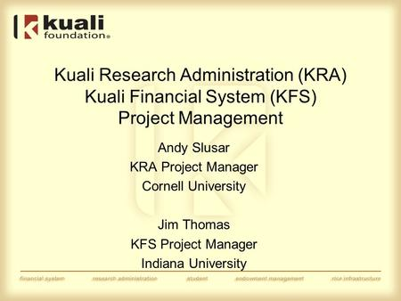 Kuali Research Administration (KRA) Kuali Financial System (KFS) Project Management Andy Slusar KRA Project Manager Cornell University Jim Thomas KFS Project.