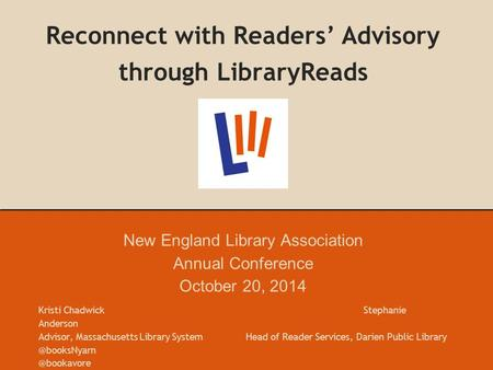 Reconnect with Readers' Advisory through LibraryReads New England Library Association Annual Conference October 20, 2014 Kristi Chadwick Stephanie Anderson.