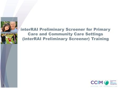 InterRAI Preliminary Screener for Primary Care and Community Care Settings (interRAI Preliminary Screener) Training Intent: Welcome participants & introduce.