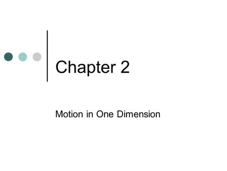 Chapter 2 Motion in One Dimension. The aim of physics is to understand the rules by which nature plays. As participant- observers, we try to deduce the.