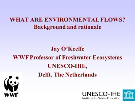 WHAT ARE ENVIRONMENTAL FLOWS? Background and rationale Jay O'Keeffe WWF Professor of Freshwater Ecosystems UNESCO-IHE, Delft, The Netherlands.