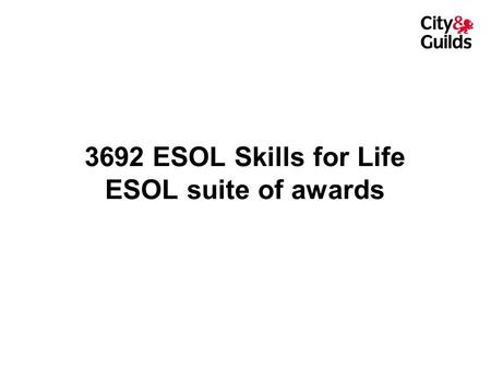 3692 ESOL Skills for Life ESOL suite of awards. City & Guilds Skills for Life awards City & Guilds Certificate in ESOL Skills for Life City & Guilds Certificate.