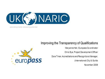 Providing clarity. releasing potential Improving the Transparency of Qualifications Maryanne Hall, Europass Co-ordinator Chris Bye, Project Development.