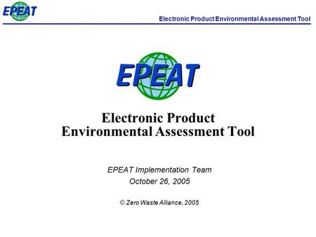 Electronic Product Environmental Assessment Tool EPEAT Implementation Team October 26, 2005 © Zero Waste Alliance, 2005.