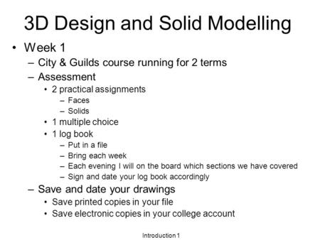 Introduction 1 3D Design and Solid Modelling Week 1 –City & Guilds course running for 2 terms –Assessment 2 practical assignments –Faces –Solids 1 multiple.